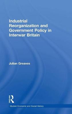 Industrial Reorganization and Government Policy in Interwar Britain - Modern Economic and Social History (Hardback)