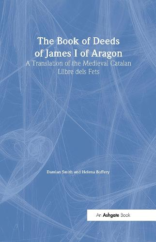 The Book of Deeds of James I of Aragon: A Translation of the Medieval Catalan Llibre dels Fets - Crusade Texts in Translation (Hardback)