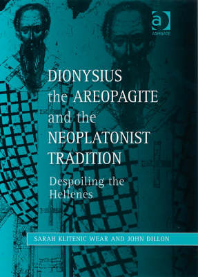 Dionysius the Areopagite and the Neoplatonist Tradition: Despoiling the Hellenes - Ashgate Studies in Philosophy & Theology in Late Antiquity (Hardback)