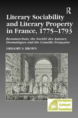 Literary Sociability and Literary Property in France, 1775-1793: Beaumarchais, the Societe des Auteurs Dramatiques and the Comedie Francaise - Studies in European Cultural Transition (Hardback)