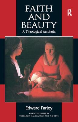 Faith and Beauty: A Theological Aesthetic - Ashgate Studies in Theology, Imagination and the Arts (Hardback)