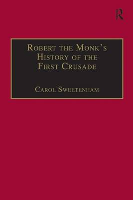 Robert the Monk's History of the First Crusade: Historia Iherosolimitana - Crusade Texts in Translation (Hardback)