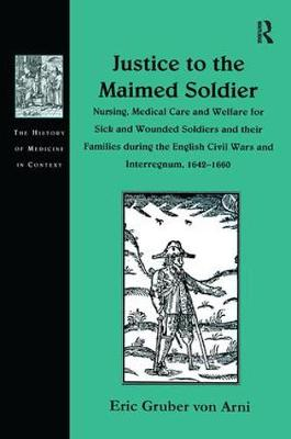 Justice to the Maimed Soldier: Nursing, Medical Care and Welfare for Sick and Wounded Soldiers and their Families during the English Civil Wars and Interregnum, 1642-1660 - The History of Medicine in Context (Hardback)