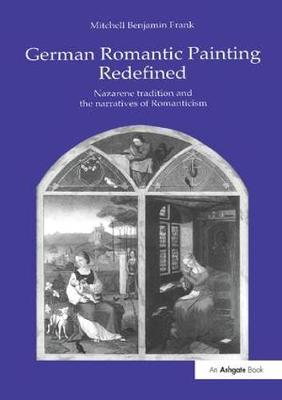 German Romantic Painting Redefined: Nazarene Tradition and the Narratives of Romanticism (Hardback)