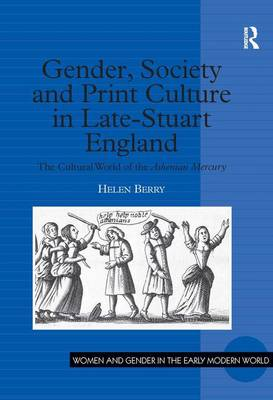 Gender Society and Print Culture in Late Stuart England: The Cultural World of the Athenian Mercury - Women and Gender in the Early Modern World (Hardback)