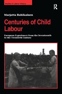 Centuries of Child Labour: European Experiences from the Seventeenth to the Twentieth Century - Studies in Labour History (Hardback)