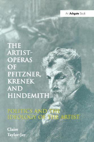 The Artist-Operas of Pfitzner, Krenek and Hindemith: Politics and the Ideology of the Artist (Hardback)