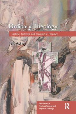 Ordinary Theology: Looking, Listening and Learning in Theology - Explorations in Practical, Pastoral and Empirical Theology (Paperback)