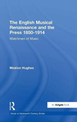 The English Musical Renaissance and the Press 1850-1914: Watchmen of Music - Music in Nineteenth-Century Britain (Hardback)