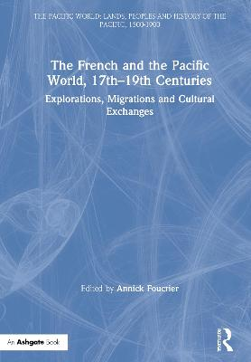 The French and the Pacific World, 17th-19th Centuries: Explorations, Migrations and Cultural Exchanges - The Pacific World: Lands, Peoples and History of the Pacific, 1500-1900 (Hardback)