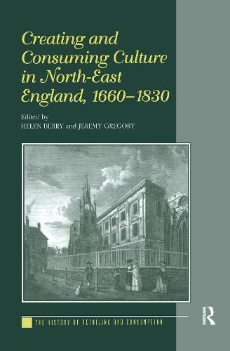 Creating and Consuming Culture in North-East England, 1660-1830 - The History of Retailing and Consumption (Hardback)