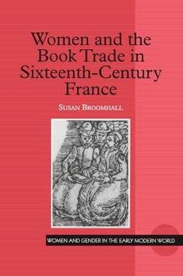Women and the Book Trade in Sixteenth-Century France - Women and Gender in the Early Modern World (Hardback)