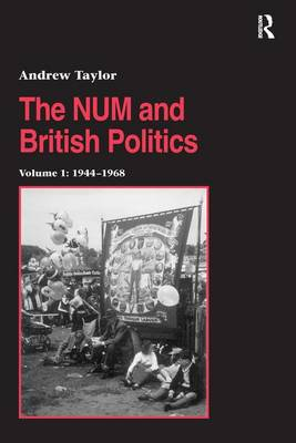 The NUM and British Politics: Volume 1: 1944-1968 - Studies in Labour History (Hardback)