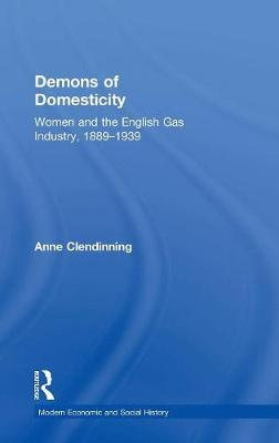 Demons of Domesticity: Women and the English Gas Industry, 1889-1939 - Modern Economic and Social History (Hardback)