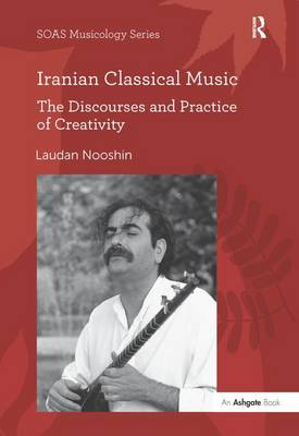 Iranian Classical Music: The Discourses and Practice of Creativity - SOAS Musicology Series (Hardback)