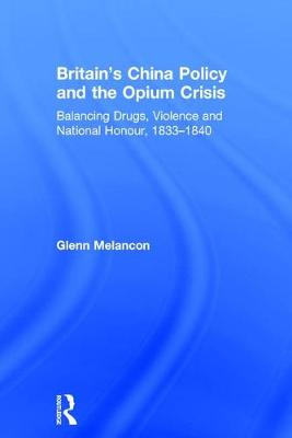 Britain's China Policy and the Opium Crisis: Balancing Drugs, Violence and National Honour, 1833-1840 (Hardback)