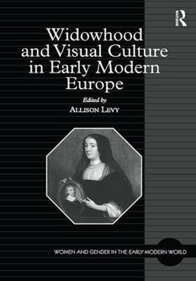 Widowhood and Visual Culture in Early Modern Europe - Women and Gender in the Early Modern World (Hardback)