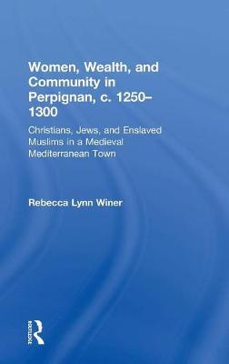 Women, Wealth, and Community in Perpignan, c. 1250-1300: Christians, Jews, and Enslaved Muslims in a Medieval Mediterranean Town (Hardback)