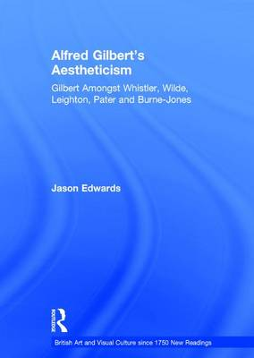 Alfred Gilbert's Aestheticism: Gilbert Amongst Whistler, Wilde, Leighton, Pater and Burne-Jones - British Art and Visual Culture since 1750 New Readings (Hardback)