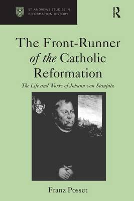 The Front-Runner of the Catholic Reformation: The Life and Works of Johann von Staupitz - St Andrews Studies in Reformation History (Hardback)