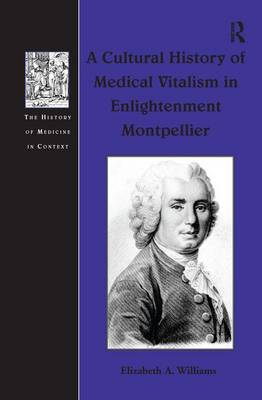 A Cultural History of Medical Vitalism in Enlightenment Montpellier - The History of Medicine in Context (Hardback)