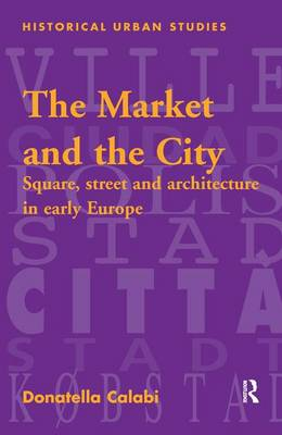 The Market and the City: Square, Street and Architecture in Early Modern Europe - Historical Urban Studies Series (Hardback)
