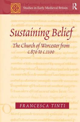Sustaining Belief: The Church of Worcester from c.870 to c.1100 - Studies in Early Medieval Britain and Ireland (Hardback)