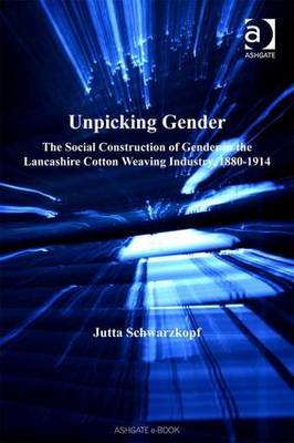 Unpicking Gender: The Social Construction of Gender in the Lancashire Cotton Weaving Industry 1880-1914 - Studies in Labour History (Hardback)