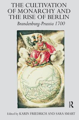 The Cultivation of Monarchy and the Rise of Berlin: Brandenburg-Prussia 1700 (Hardback)