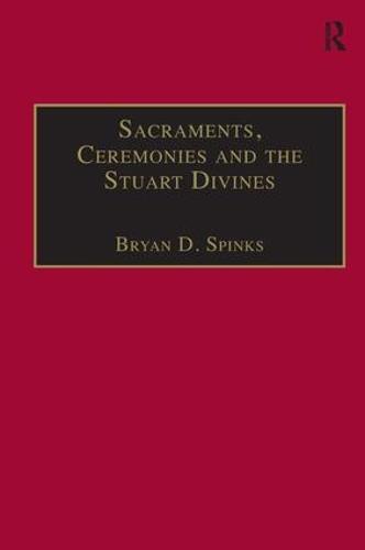 Sacraments, Ceremonies and the Stuart Divines: Sacramental Theology and Liturgy in England and Scotland 1603-1662 (Hardback)