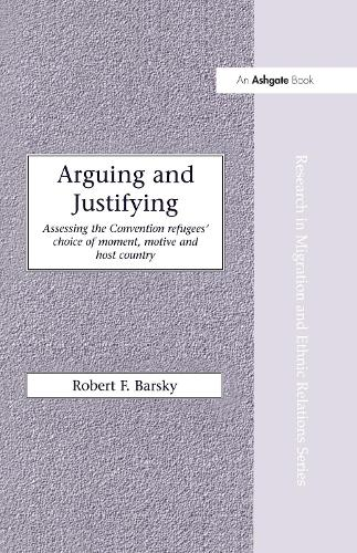Arguing and Justifying: Assessing the Convention Refugees' Choice of Moment, Motive and Host Country - Research in Migration and Ethnic Relations Series (Hardback)