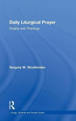 Daily Liturgical Prayer: Origins and Theology - Liturgy, Worship and Society Series (Hardback)