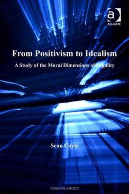 From Positivism to Idealism: A Study of the Moral Dimensions of Legality - Applied Legal Philosophy (Hardback)