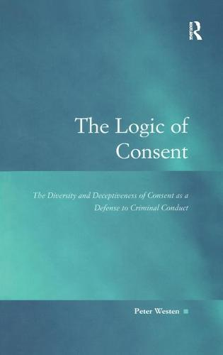 The Logic of Consent: The Diversity and Deceptiveness of Consent as a Defense to Criminal Conduct - Law, Justice and Power (Hardback)