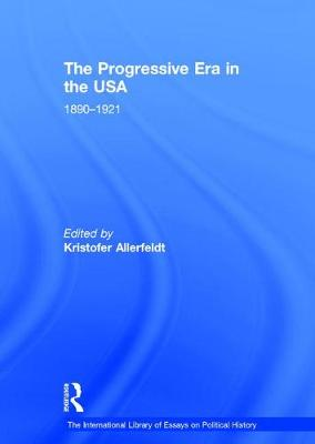 The Progressive Era in the USA: 1890-1921 - The International Library of Essays on Political History (Hardback)