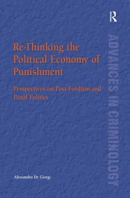 Re-Thinking the Political Economy of Punishment: Perspectives on Post-Fordism and Penal Politics - New Advances in Crime and Social Harm (Hardback)
