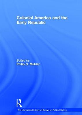 Colonial America and the Early Republic - The International Library of Essays on Political History (Hardback)