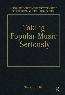 Taking Popular Music Seriously: Selected Essays - Ashgate Contemporary Thinkers on Critical Musicology Series (Hardback)