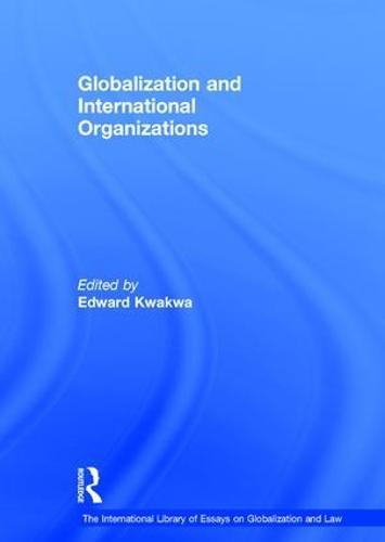 Globalization and International Organizations - The International Library of Essays on Globalization and Law (Hardback)