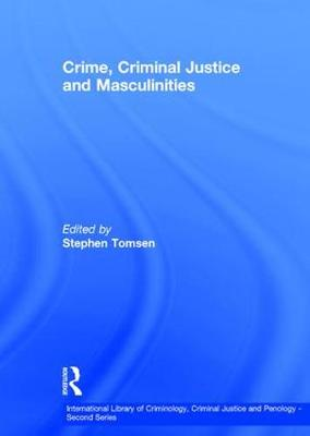 Crime, Criminal Justice and Masculinities - International Library of Criminology, Criminal Justice and Penology - Second Series (Hardback)