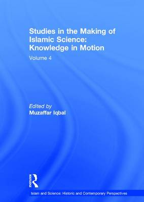 Studies in the Making of Islamic Science: Knowledge in Motion: Volume 4 - Islam and Science: Historic and Contemporary Perspectives (Hardback)