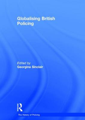 Globalising British Policing - The History of Policing (Hardback)
