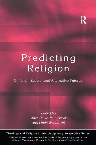 Predicting Religion: Christian, Secular and Alternative Futures - Theology and Religion in Interdisciplinary Perspective Series in Association with the BSA Sociology of Religion Study Group (Paperback)