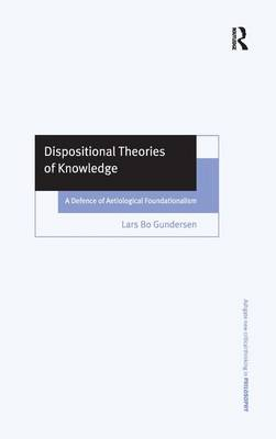 Dispositional Theories of Knowledge: A Defence of Aetiological Foundationalism - Ashgate New Critical Thinking in Philosophy (Hardback)
