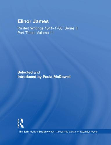 Elinor James: Printed Writings 1641-1700: Series II, Part Three, Volume 11 - The Early Modern Englishwoman: A Facsimile Library of Essential Works & Printed Writings, 1641-1700: Series II, Part Three (Hardback)