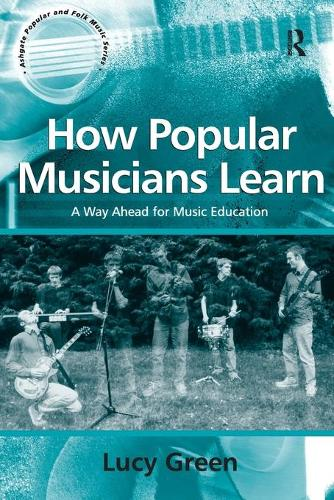 How Popular Musicians Learn: A Way Ahead for Music Education - Ashgate Popular and Folk Music Series (Paperback)
