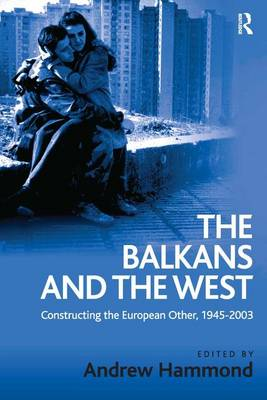 The Balkans and the West: Constructing the European Other, 1945-2003 (Hardback)