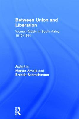 Between Union and Liberation: Women Artists in South Africa 1910-1994 (Hardback)