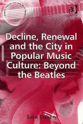 Decline, Renewal and the City in Popular Music Culture: Beyond the Beatles - Ashgate Popular and Folk Music Series (Hardback)