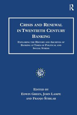 Crisis and Renewal in Twentieth Century Banking: Exploring the History and Archives of Banking at Times of Political and Social Stress - Studies in Banking and Financial History (Hardback)